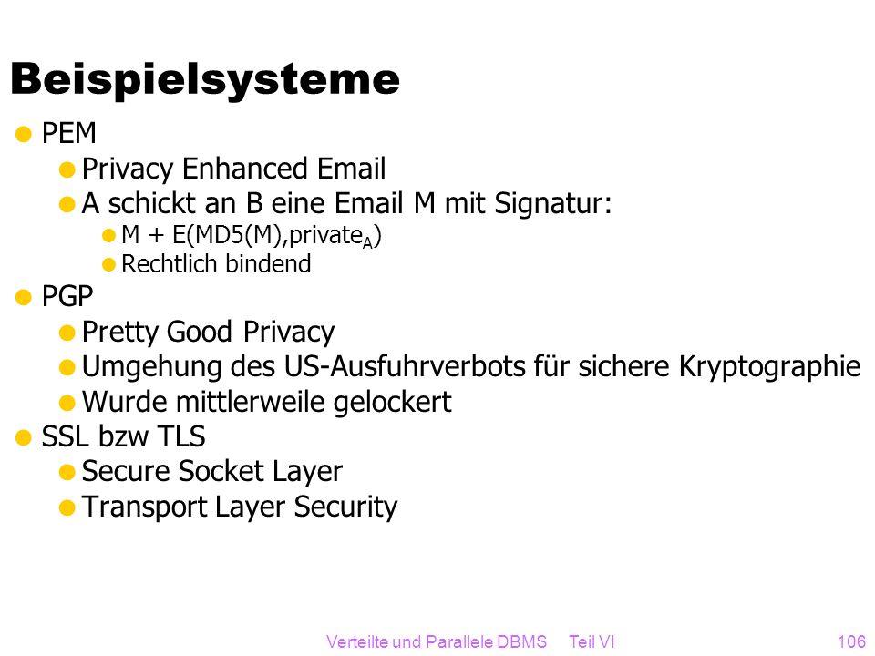Verteilte und Parallele DBMS Teil VI106 Beispielsysteme PEM Privacy Enhanced Email A schickt an B eine Email M mit Signatur: M + E(MD5(M),private A )
