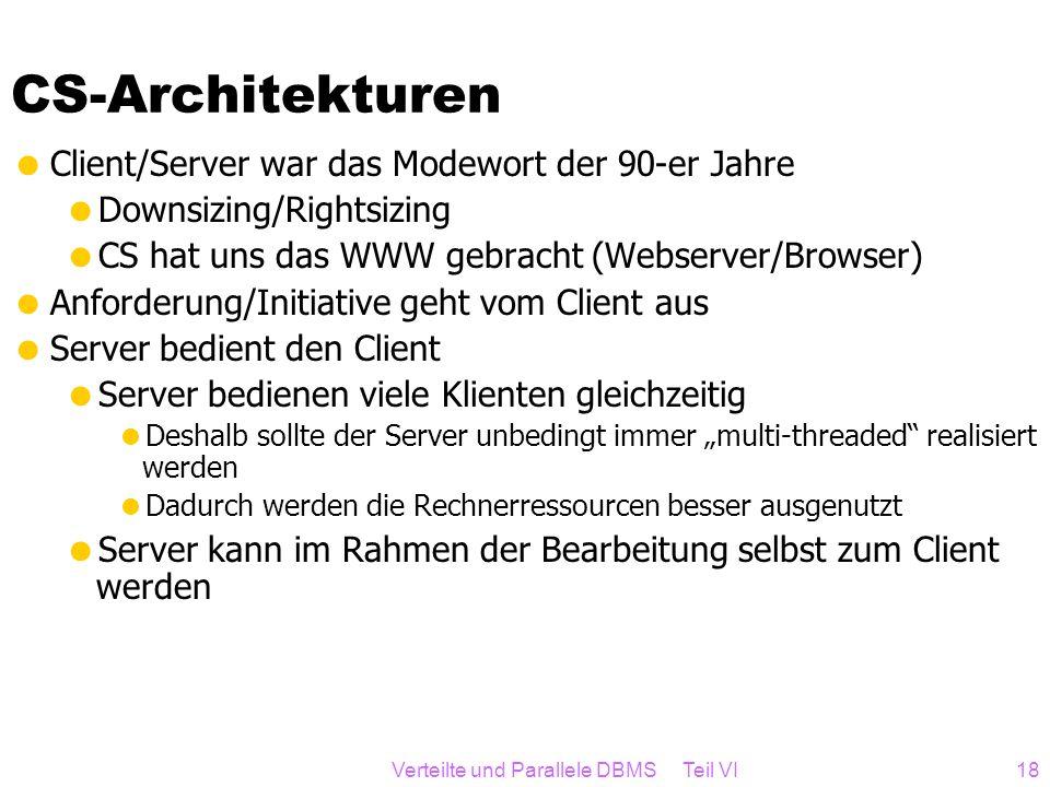 Verteilte und Parallele DBMS Teil VI18 CS-Architekturen Client/Server war das Modewort der 90-er Jahre Downsizing/Rightsizing CS hat uns das WWW gebra