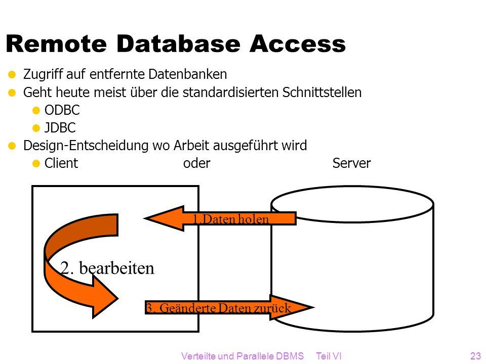 Verteilte und Parallele DBMS Teil VI23 Remote Database Access Zugriff auf entfernte Datenbanken Geht heute meist über die standardisierten Schnittstel