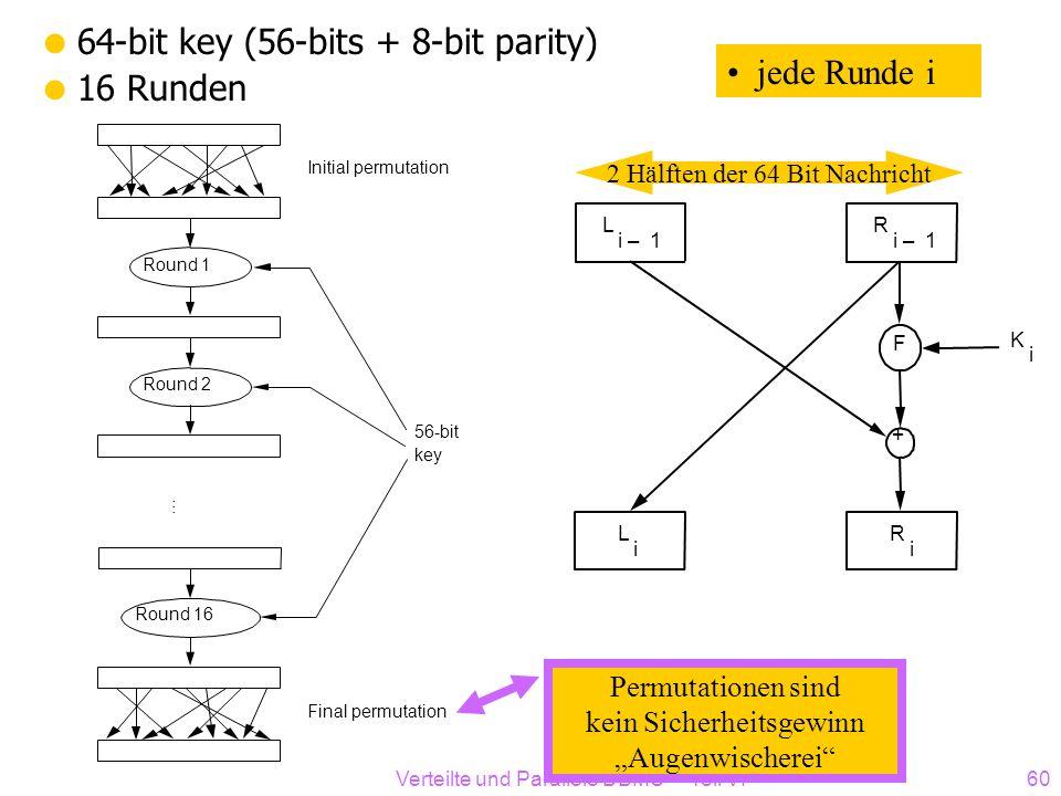 Verteilte und Parallele DBMS Teil VI60 64-bit key (56-bits + 8-bit parity) 16 Runden Initial permutation Round 1 Round 2 Round 16 56-bit key Final per