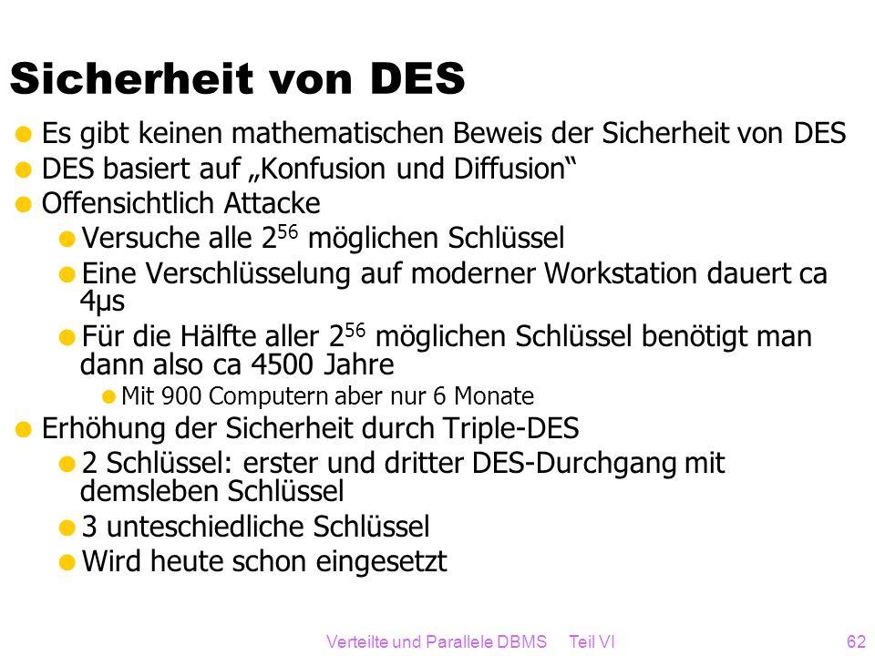 Verteilte und Parallele DBMS Teil VI62 Sicherheit von DES Es gibt keinen mathematischen Beweis der Sicherheit von DES DES basiert auf Konfusion und Di