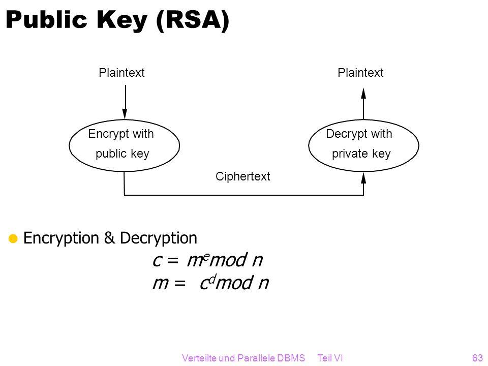 Verteilte und Parallele DBMS Teil VI63 Public Key (RSA) Encryption & Decryption c = m e mod n m = c d mod n Plaintext Encrypt with public key Cipherte