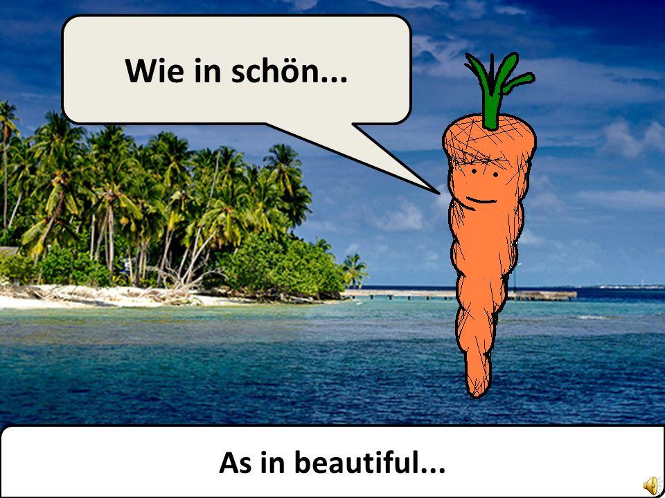 As in beautiful... Wie in schön...