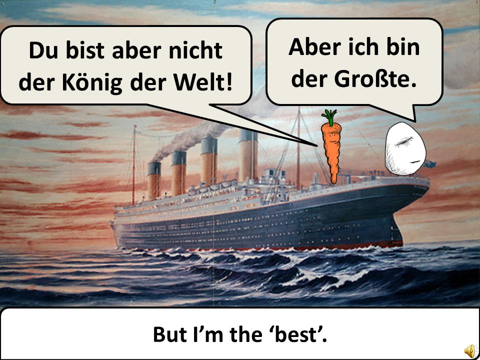 But you are not the king of the world.Aber ich bin der Großte.