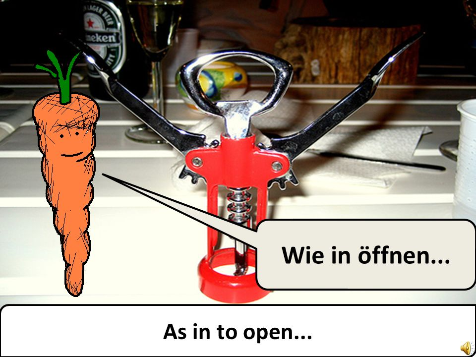 As in to open... Wie in öffnen...
