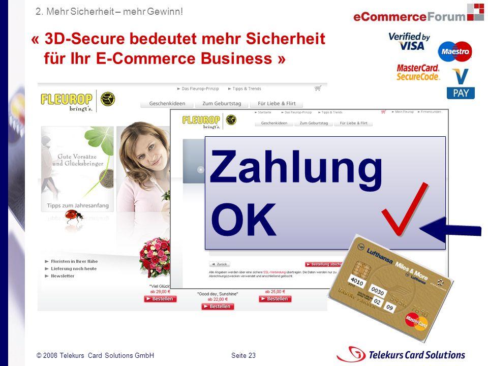 Seite 23 204235204235 © 2008 Telekurs Card Solutions GmbH Zahlung OK « 3D-Secure bedeutet mehr Sicherheit für Ihr E-Commerce Business » 2. Mehr Sicher