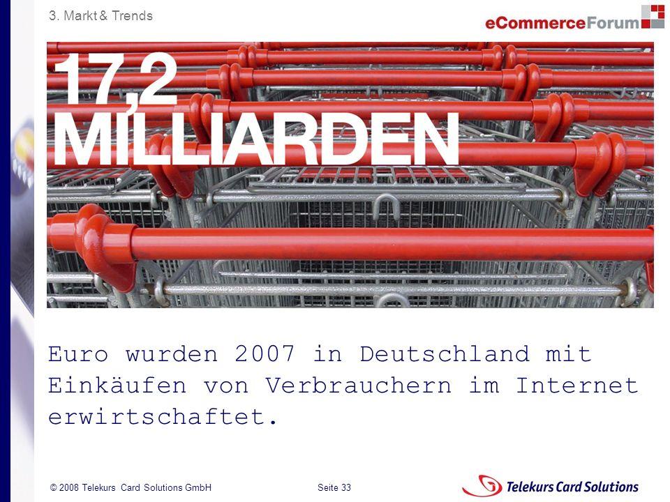 Seite 33 204235204235 © 2008 Telekurs Card Solutions GmbH Euro wurden 2007 in Deutschland mit Einkäufen von Verbrauchern im Internet erwirtschaftet. 3