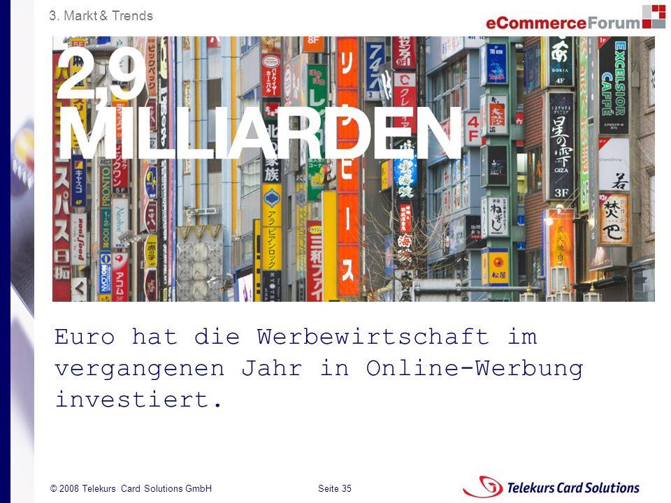 Seite 35 204235204235 © 2008 Telekurs Card Solutions GmbH Euro hat die Werbewirtschaft im vergangenen Jahr in Online-Werbung investiert. 3. Markt & Tr