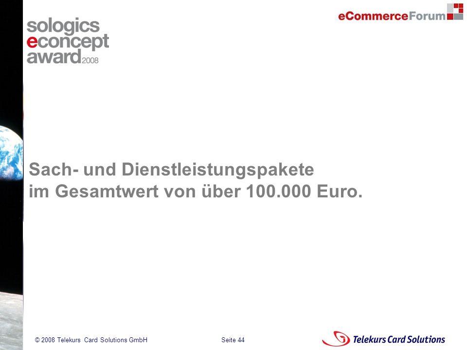 Seite 44 204235204235 © 2008 Telekurs Card Solutions GmbH Sach- und Dienstleistungspakete im Gesamtwert von über 100.000 Euro.