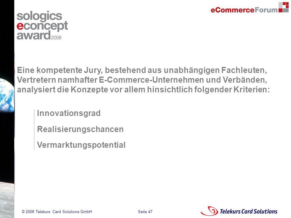 Seite 47 204235204235 © 2008 Telekurs Card Solutions GmbH Eine kompetente Jury, bestehend aus unabhängigen Fachleuten, Vertretern namhafter E-Commerce-Unternehmen und Verbänden, analysiert die Konzepte vor allem hinsichtlich folgender Kriterien: Realisierungschancen Innovationsgrad Vermarktungspotential