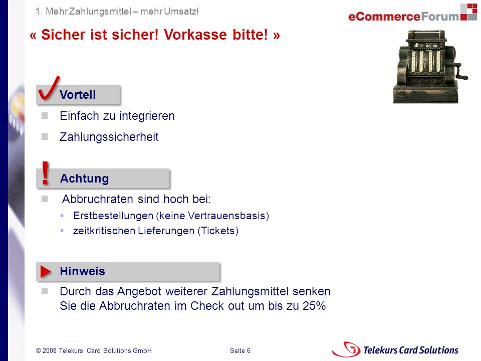 Seite 6 204235204235 © 2008 Telekurs Card Solutions GmbH « Sicher ist sicher! Vorkasse bitte! » Vorteil Einfach zu integrieren Zahlungssicherheit 1. M
