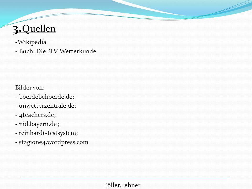 3. Quellen -Wikipedia - Buch: Die BLV Wetterkunde Bilder von: - boerdebehoerde.de; - unwetterzentrale.de; - 4teachers.de; - nid.bayern.de ; - reinhard