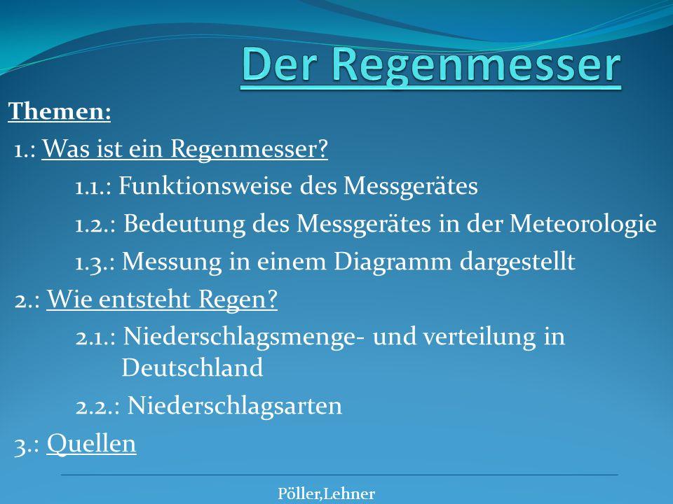 Themen: 1.: Was ist ein Regenmesser? 1.1.: Funktionsweise des Messgerätes 1.2.: Bedeutung des Messgerätes in der Meteorologie 1.3.: Messung in einem D