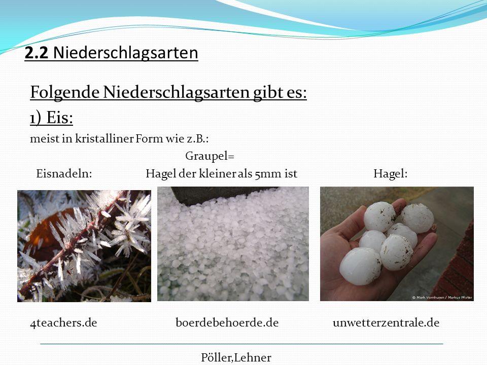 2.2 Niederschlagsarten Folgende Niederschlagsarten gibt es: 1) Eis: meist in kristalliner Form wie z.B.: Graupel= Eisnadeln: Hagel der kleiner als 5mm