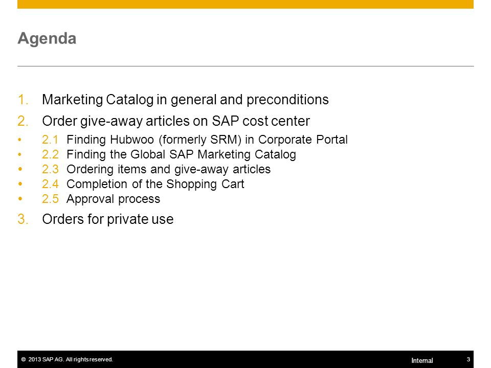 ©2013 SAP AG. All rights reserved.3 Internal Agenda 1.Marketing Catalog in general and preconditions 2.Order give-away articles on SAP cost center 2.1