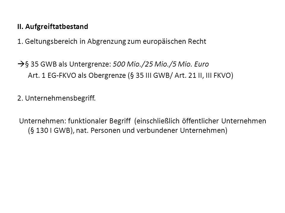II. Aufgreiftatbestand 1. Geltungsbereich in Abgrenzung zum europäischen Recht § 35 GWB als Untergrenze: 500 Mio./25 Mio./5 Mio. Euro Art. 1 EG-FKVO a