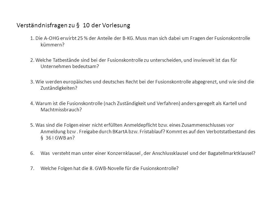 Verständnisfragen zu § 10 der Vorlesung 1. Die A-OHG erwirbt 25 % der Anteile der B-KG. Muss man sich dabei um Fragen der Fusionskontrolle kümmern? 2.