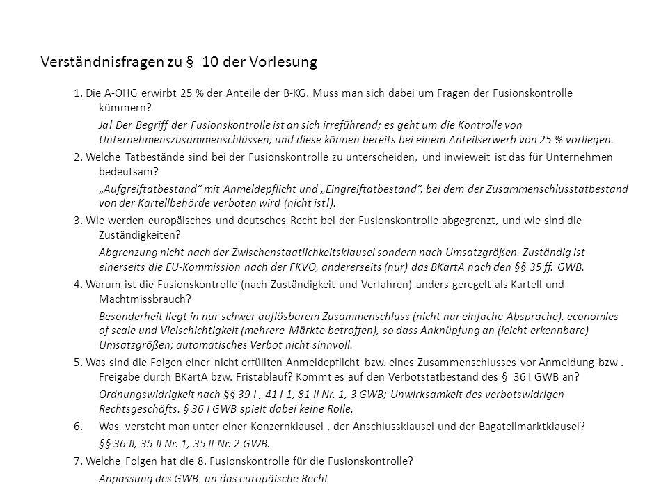 Verständnisfragen zu § 10 der Vorlesung 1. Die A-OHG erwirbt 25 % der Anteile der B-KG. Muss man sich dabei um Fragen der Fusionskontrolle kümmern? Ja