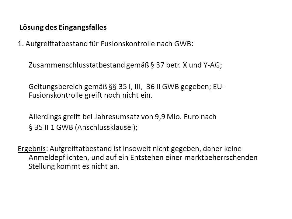 Lösung des Eingangsfalles 1. Aufgreiftatbestand für Fusionskontrolle nach GWB: Zusammenschlusstatbestand gemäß § 37 betr. X und Y-AG; Geltungsbereich