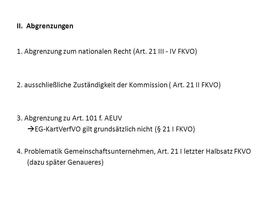 II. Abgrenzungen 1. Abgrenzung zum nationalen Recht (Art. 21 III - IV FKVO) 2. ausschließliche Zuständigkeit der Kommission ( Art. 21 II FKVO) 3. Abgr