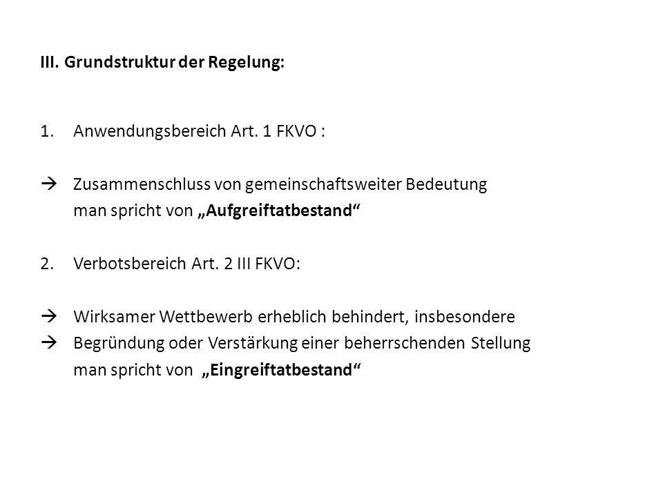 III. Grundstruktur der Regelung: 1.Anwendungsbereich Art. 1 FKVO : Zusammenschluss von gemeinschaftsweiter Bedeutung man spricht von Aufgreiftatbestan