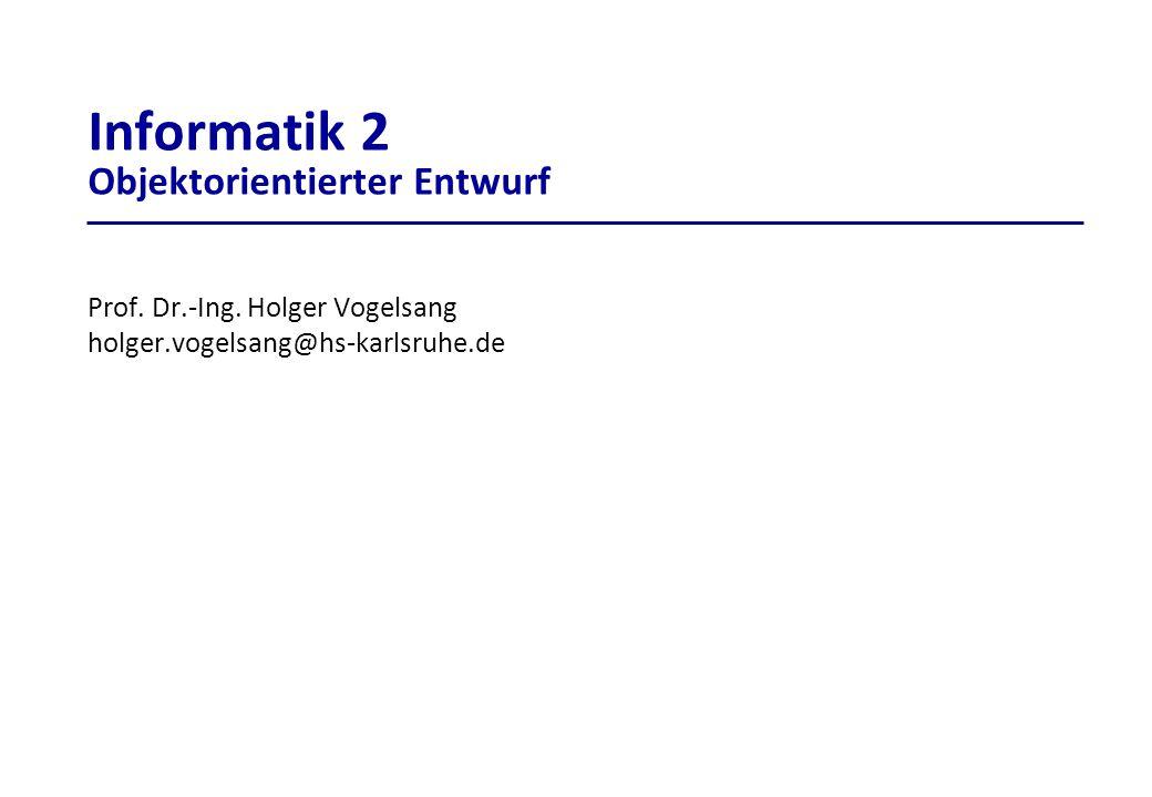 Prof. Dr.-Ing. Holger Vogelsang holger.vogelsang@hs-karlsruhe.de Informatik 2 Objektorientierter Entwurf