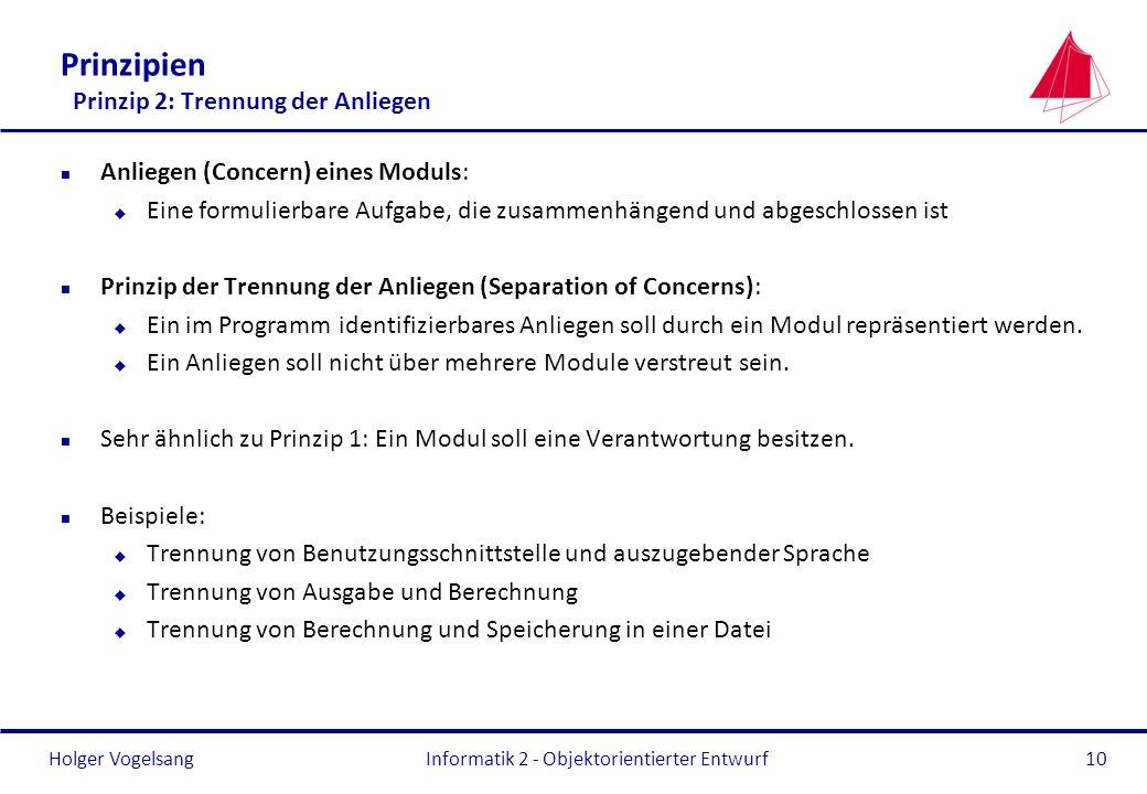Holger Vogelsang Prinzipien Prinzip 2: Trennung der Anliegen n Anliegen (Concern) eines Moduls: u Eine formulierbare Aufgabe, die zusammenhängend und