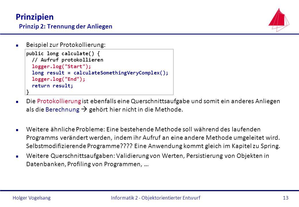 Holger Vogelsang Prinzipien Prinzip 2: Trennung der Anliegen n Beispiel zur Protokollierung: public long calculate() { // Aufruf protokollieren logger