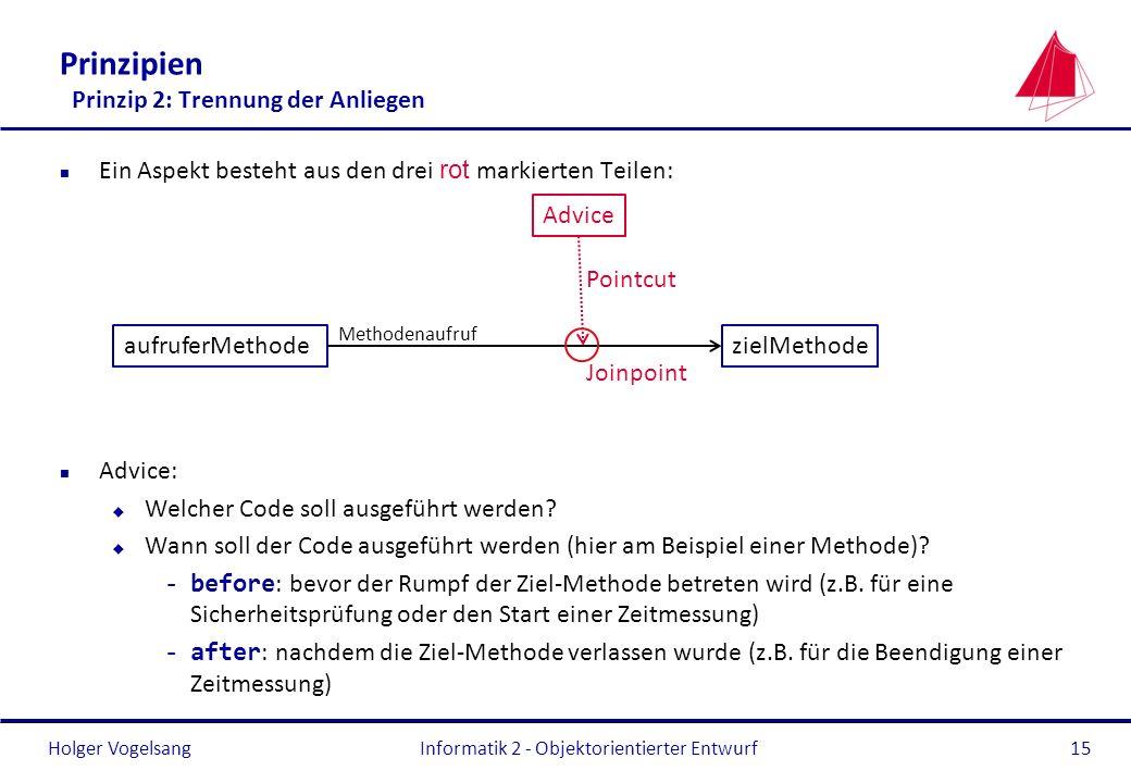 Holger Vogelsang Prinzipien Prinzip 2: Trennung der Anliegen Ein Aspekt besteht aus den drei rot markierten Teilen: n Advice: u Welcher Code soll ausg