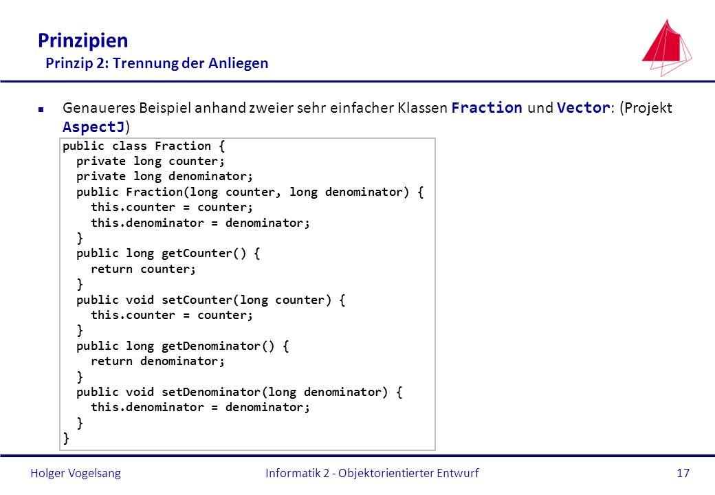 Holger Vogelsang Prinzipien Prinzip 2: Trennung der Anliegen Genaueres Beispiel anhand zweier sehr einfacher Klassen Fraction und Vector : (Projekt As