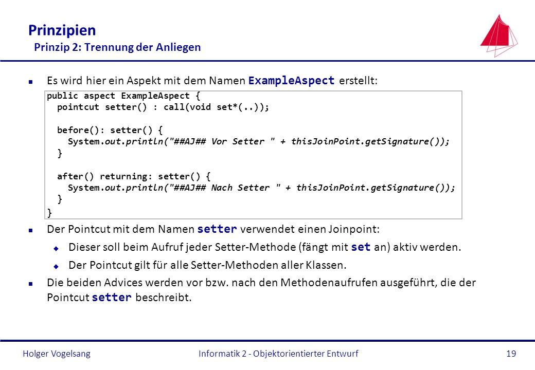 Holger Vogelsang Prinzipien Prinzip 2: Trennung der Anliegen Es wird hier ein Aspekt mit dem Namen ExampleAspect erstellt: public aspect ExampleAspect