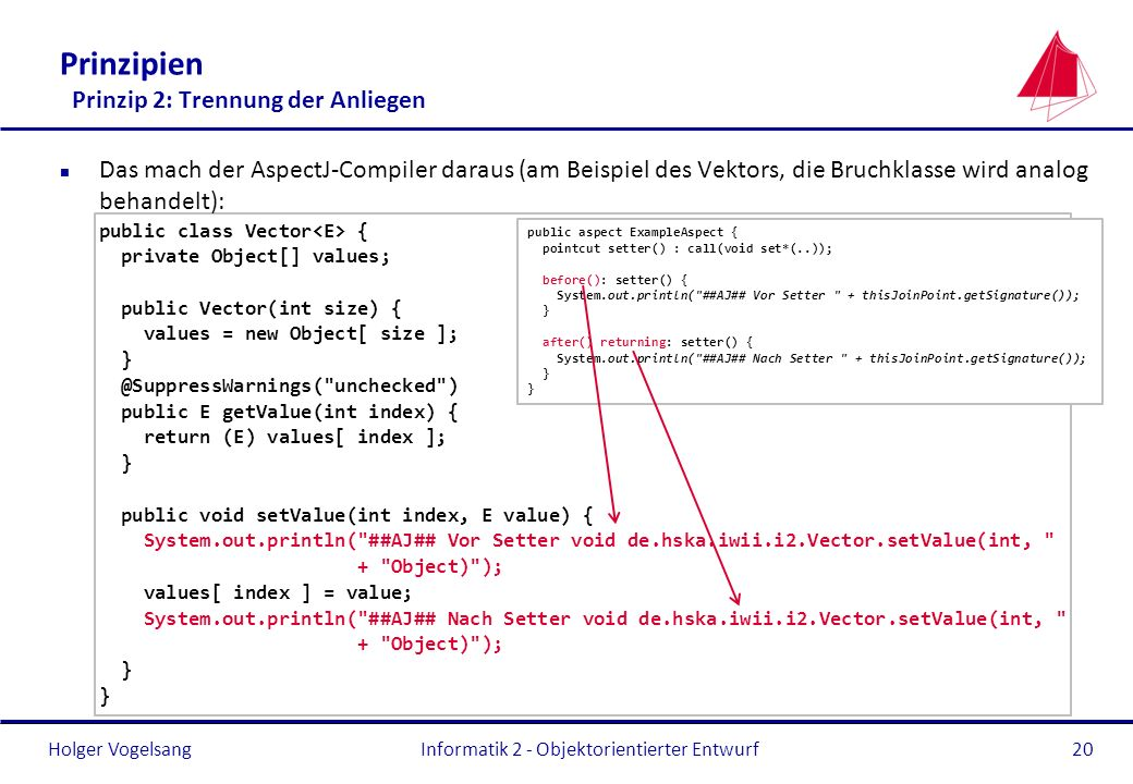 Holger Vogelsang Prinzipien Prinzip 2: Trennung der Anliegen n Das mach der AspectJ-Compiler daraus (am Beispiel des Vektors, die Bruchklasse wird analog behandelt): public class Vector { private Object[] values; public Vector(int size) { values = new Object[ size ]; } @SuppressWarnings( unchecked ) public E getValue(int index) { return (E) values[ index ]; } public void setValue(int index, E value) { System.out.println( ##AJ## Vor Setter void de.hska.iwii.i2.Vector.setValue(int, + Object) ); values[ index ] = value; System.out.println( ##AJ## Nach Setter void de.hska.iwii.i2.Vector.setValue(int, + Object) ); } Informatik 2 - Objektorientierter Entwurf20 public aspect ExampleAspect { pointcut setter() : call(void set*(..)); before(): setter() { System.out.println( ##AJ## Vor Setter + thisJoinPoint.getSignature()); } after() returning: setter() { System.out.println( ##AJ## Nach Setter + thisJoinPoint.getSignature()); }
