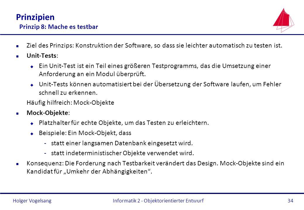 Holger Vogelsang Prinzipien Prinzip 8: Mache es testbar n Ziel des Prinzips: Konstruktion der Software, so dass sie leichter automatisch zu testen ist