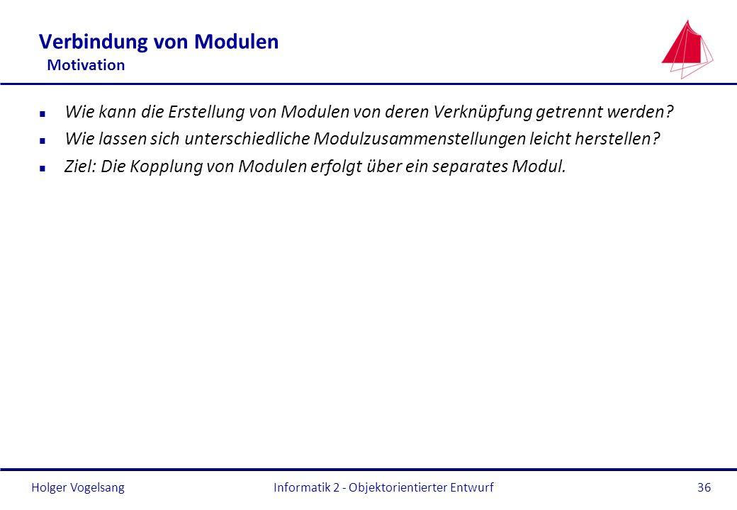 Holger VogelsangInformatik 2 - Objektorientierter Entwurf36 Verbindung von Modulen Motivation n Wie kann die Erstellung von Modulen von deren Verknüpf