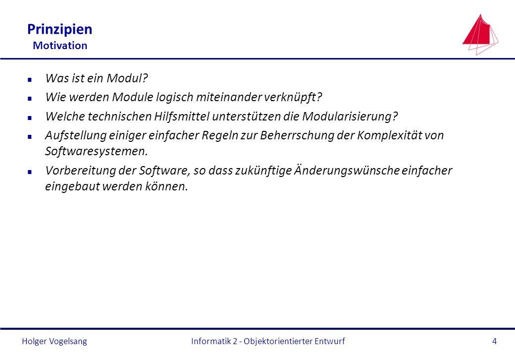 Holger VogelsangInformatik 2 - Objektorientierter Entwurf4 Prinzipien Motivation n Was ist ein Modul? n Wie werden Module logisch miteinander verknüpf
