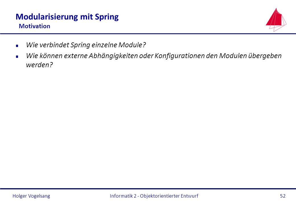 Holger VogelsangInformatik 2 - Objektorientierter Entwurf52 Modularisierung mit Spring Motivation n Wie verbindet Spring einzelne Module? n Wie können
