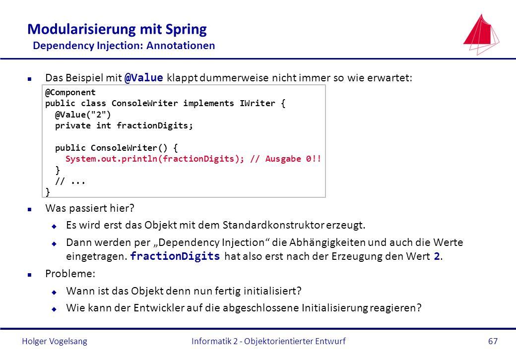 Holger Vogelsang Modularisierung mit Spring Dependency Injection: Annotationen Das Beispiel mit @Value klappt dummerweise nicht immer so wie erwartet: