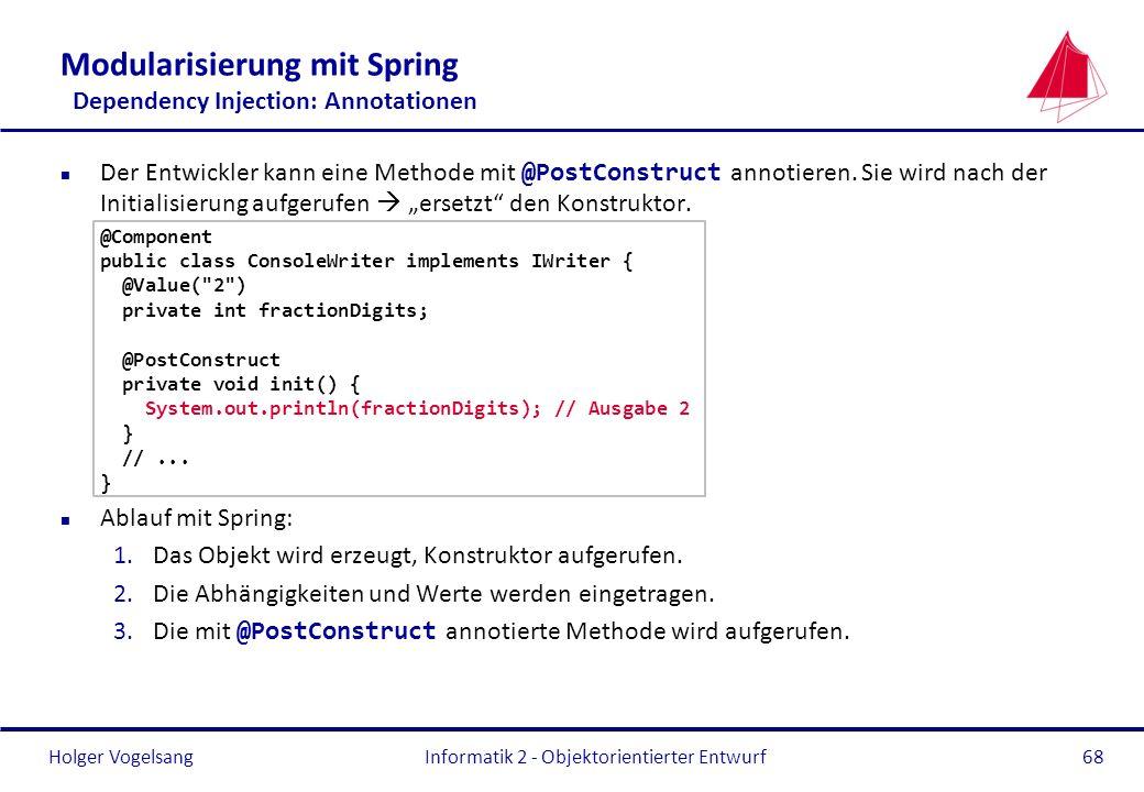 Holger Vogelsang Modularisierung mit Spring Dependency Injection: Annotationen Der Entwickler kann eine Methode mit @PostConstruct annotieren. Sie wir