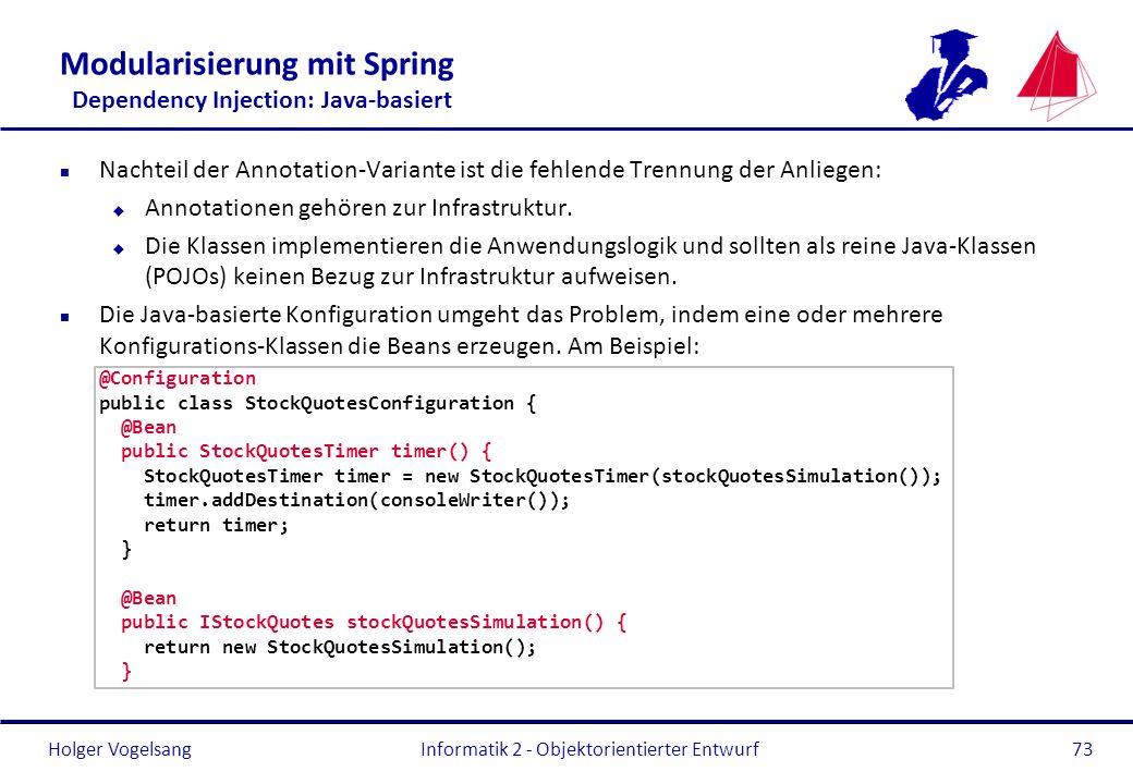 Holger Vogelsang Modularisierung mit Spring Dependency Injection: Java-basiert n Nachteil der Annotation-Variante ist die fehlende Trennung der Anlieg