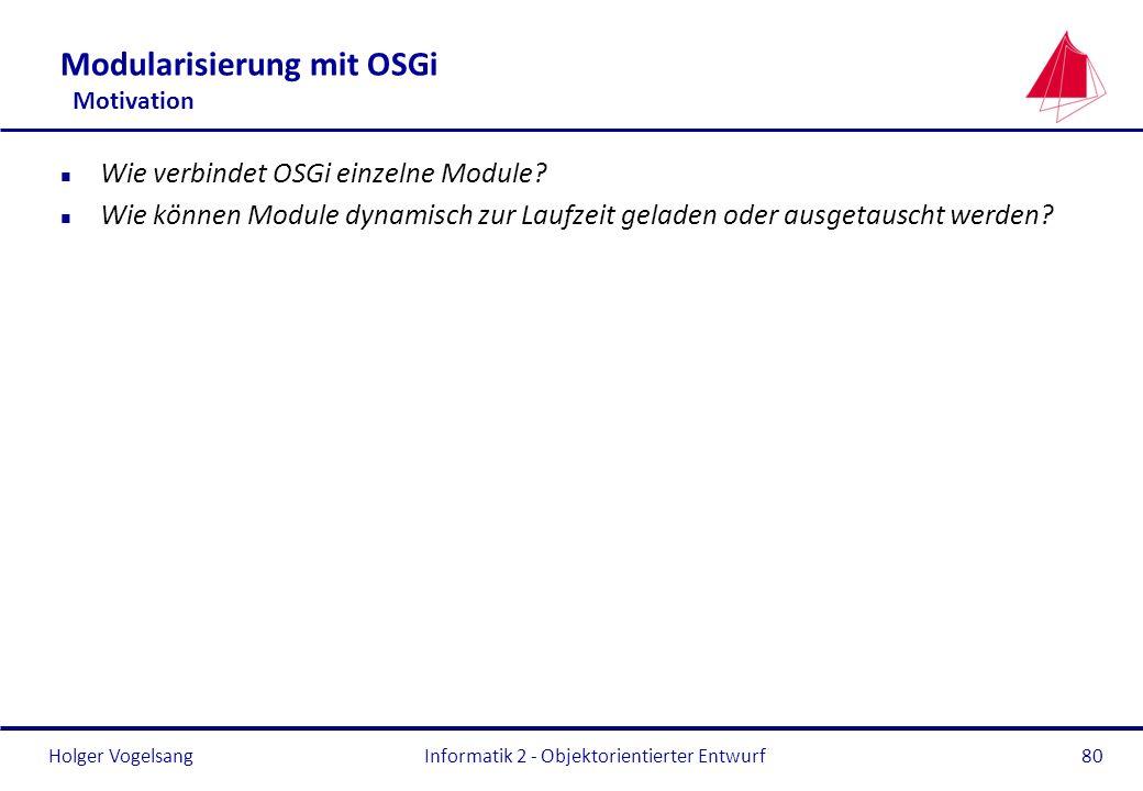 Holger VogelsangInformatik 2 - Objektorientierter Entwurf80 Modularisierung mit OSGi Motivation n Wie verbindet OSGi einzelne Module? n Wie können Mod
