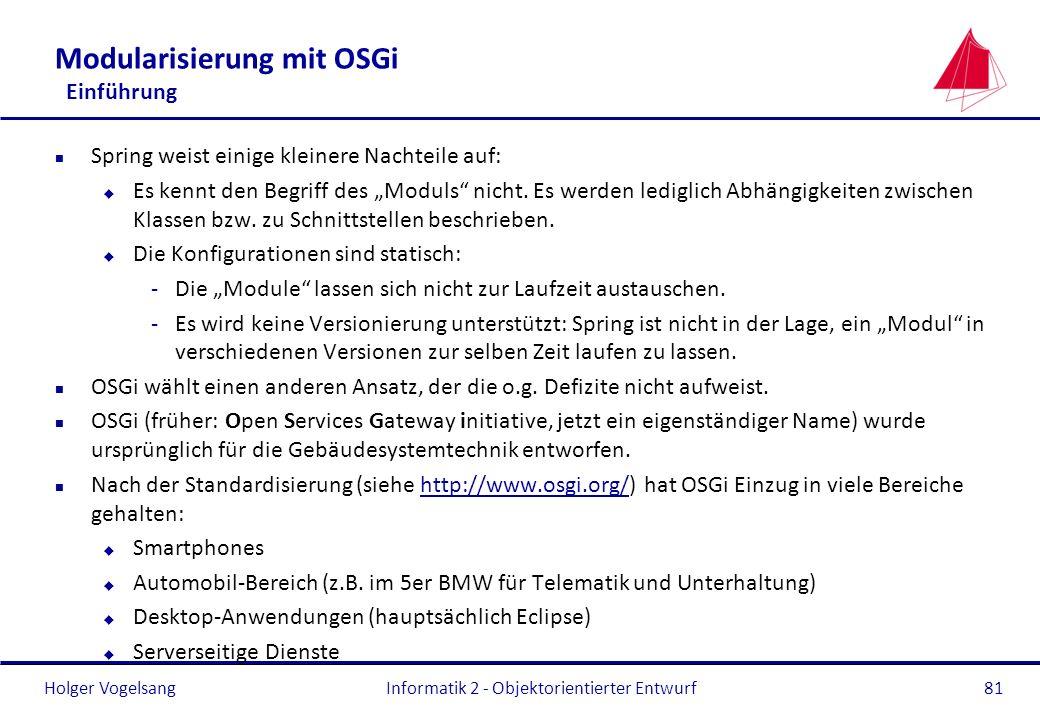 Holger Vogelsang Modularisierung mit OSGi Einführung n Spring weist einige kleinere Nachteile auf: u Es kennt den Begriff des Moduls nicht. Es werden