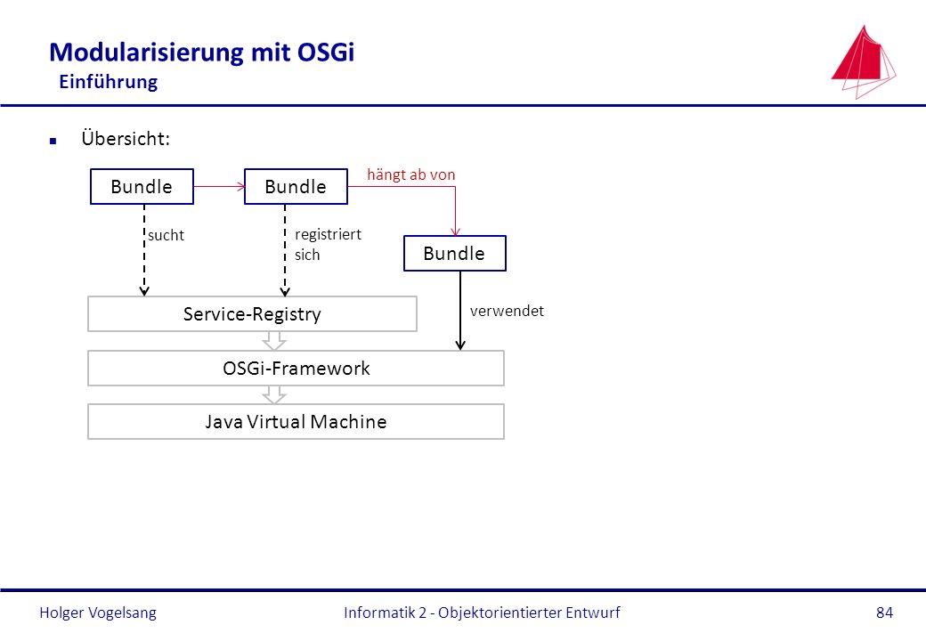 Holger Vogelsang Modularisierung mit OSGi Einführung n Übersicht: Informatik 2 - Objektorientierter Entwurf84 Java Virtual Machine OSGi-Framework Serv