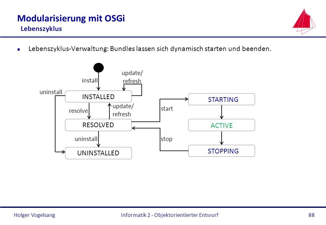 Holger Vogelsang Modularisierung mit OSGi Lebenszyklus n Lebenszyklus-Verwaltung: Bundles lassen sich dynamisch starten und beenden. Informatik 2 - Ob