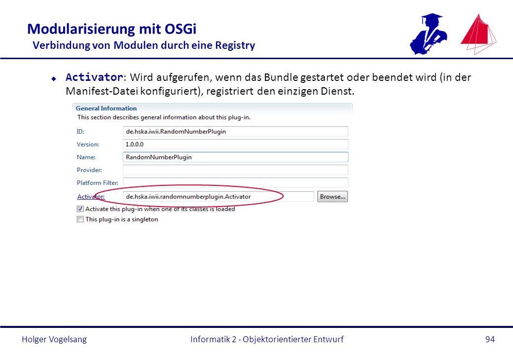 Holger Vogelsang Modularisierung mit OSGi Verbindung von Modulen durch eine Registry Activator : Wird aufgerufen, wenn das Bundle gestartet oder beend