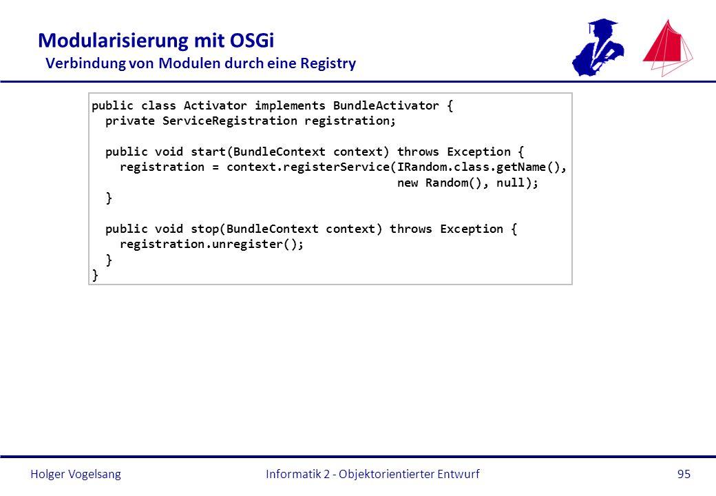 Holger Vogelsang Modularisierung mit OSGi Verbindung von Modulen durch eine Registry public class Activator implements BundleActivator { private Servi