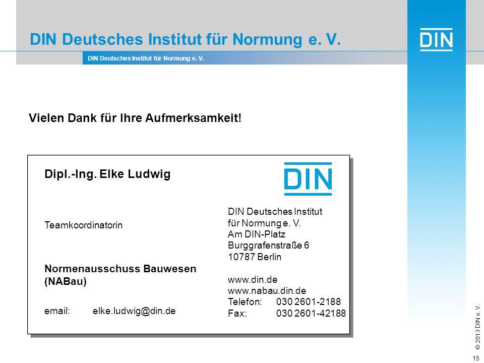 DIN Deutsches Institut für Normung e. V. © 2013 DIN e. V. DIN Deutsches Institut für Normung e. V. 15 Vielen Dank für Ihre Aufmerksamkeit! Dipl.-Ing.