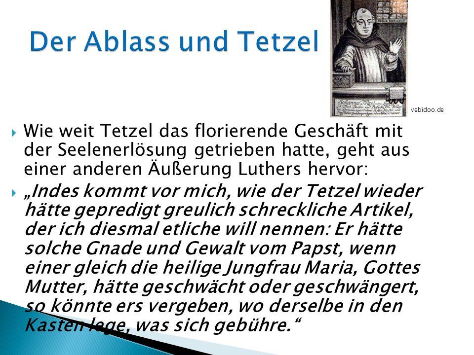 Wie weit Tetzel das florierende Geschäft mit der Seelenerlösung getrieben hatte, geht aus einer anderen Äußerung Luthers hervor: Indes kommt vor mich,