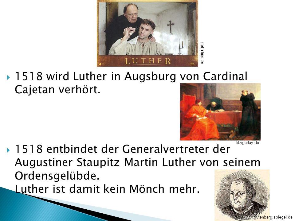 1518 wird Luther in Augsburg von Cardinal Cajetan verhört. 1518 entbindet der Generalvertreter der Augustiner Staupitz Martin Luther von seinem Ordens