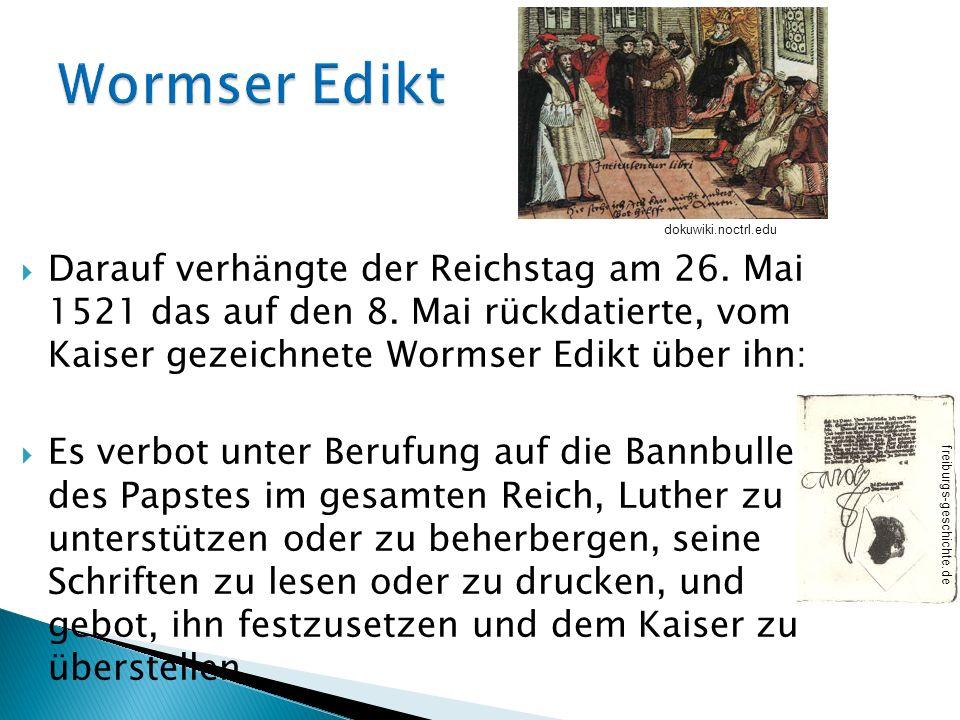 Darauf verhängte der Reichstag am 26. Mai 1521 das auf den 8. Mai rückdatierte, vom Kaiser gezeichnete Wormser Edikt über ihn: Es verbot unter Berufun