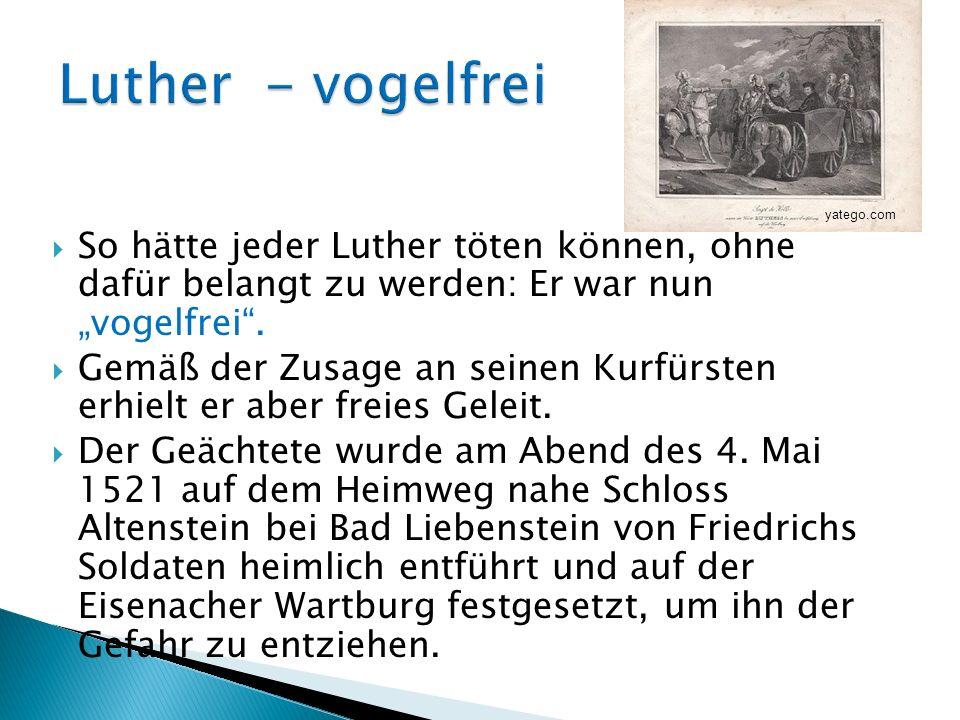 So hätte jeder Luther töten können, ohne dafür belangt zu werden: Er war nun vogelfrei. Gemäß der Zusage an seinen Kurfürsten erhielt er aber freies G